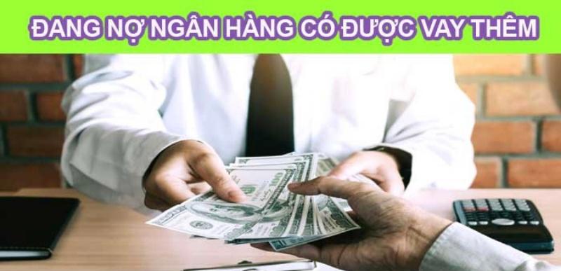 Đang nợ ngân hàng có vay thêm được không?